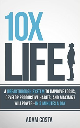 10x Life: A breakthrough system to improve focus, develop productive habits, and maximize willpower-in 5 minutes a day